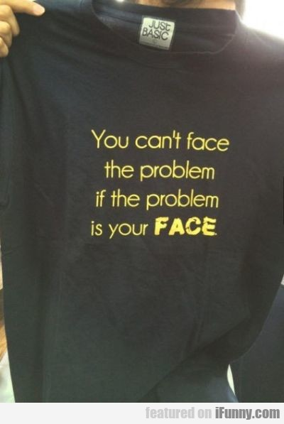 You Can't Face The Problem