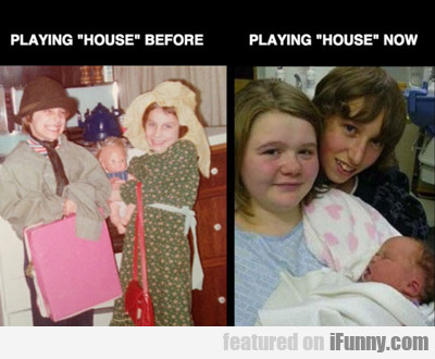 Playing House Before Vs Playing House Now...
