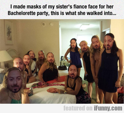 I Made Masks Of My Sister's Fiance...