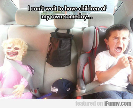I Can't Wait To Have Children Of My Own Someday...