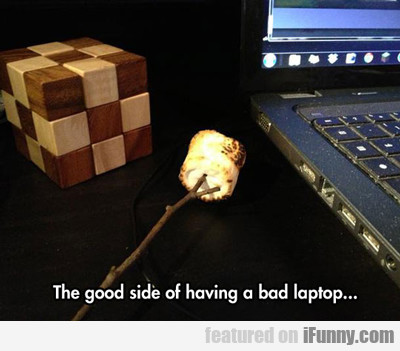 the good side of having a bad laptop..