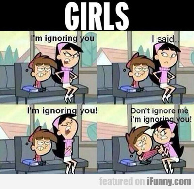 Girls, I'm Ignoring You...