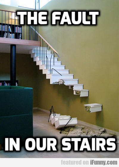 The Fault In Our Stairs...
