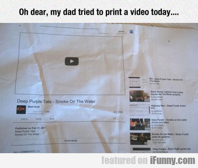 Oh Dear, My Dad Tried To Print A Video...