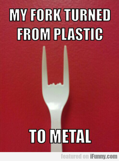 My Fork Turned From Plastic...