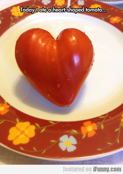 Today I Ate A Heart Shaped Tomato...