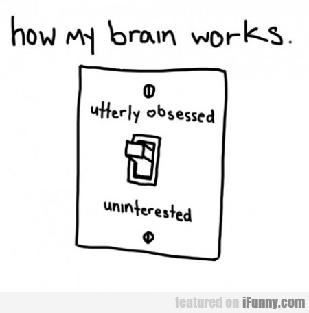 How My Brain Works... Utterly Obsessed...
