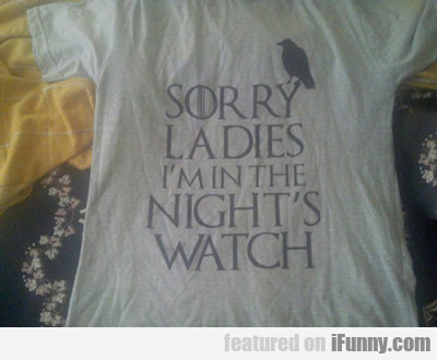 Sorry Ladies, I'm In The Night's Watch...