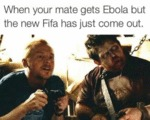 When Your Mate Gets Ebola But The New Fifa...