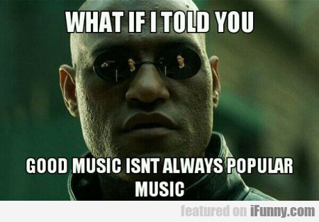 What If I Told You Good Music Isn't Always...