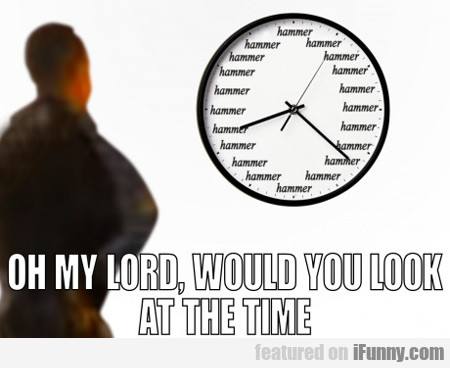 oh my lord, would you look at the time...