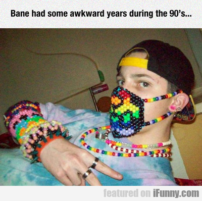 Bane Had Some Awkward Years....