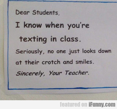 Dear Students: I Know When You're Texting In Class
