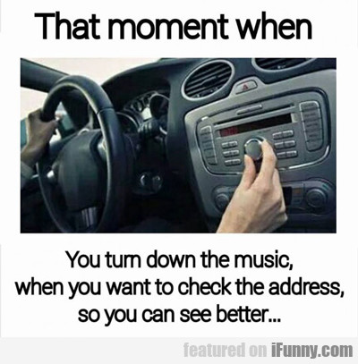 That Moment When You Turn Down The Music...