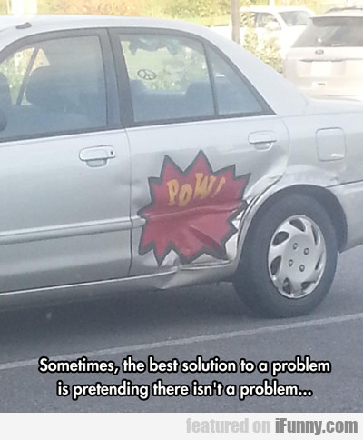 Sometimes, The Best Solution To A Problem...