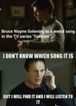Bruce Wayne Listening To A Metal Song...