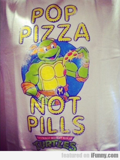 Pop Pizza Not Pills...
