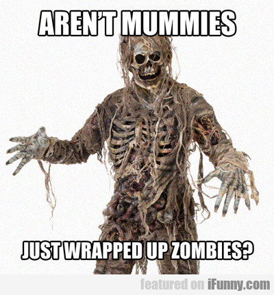 Aren't Mummies Just Wrapped Up...