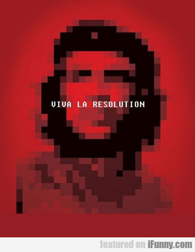Viva La Resolution...