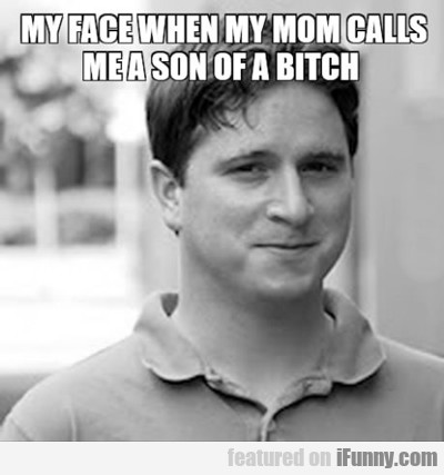 My Face When My Mom Calls Me...