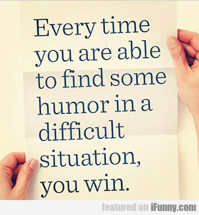 Every Time You Are Able To Find Some Humor...