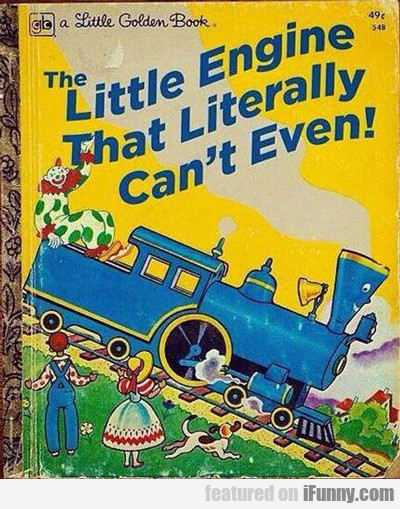 The Little Engine That Literally Can't Even...
