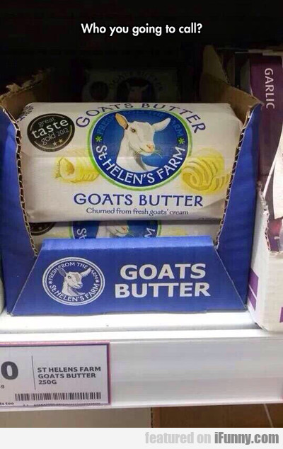 Who You Going To Call? Goats Butter...
