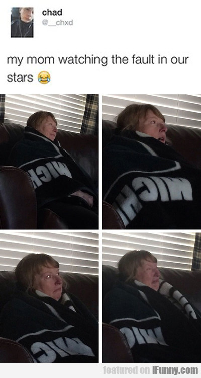 my mom watching the fault in our stars...