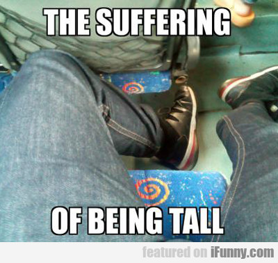 The Suffering Of Being Tall...