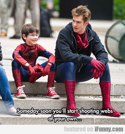 someday soon you'll start shooting webs of your...