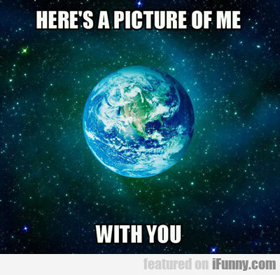 Here's A Picture Of Me With You...