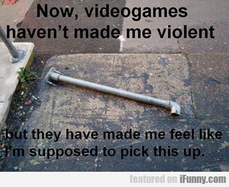 No. Video Games Haven't Made Me Violent...