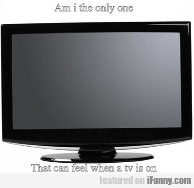 Am I The Only One That Can Feel When A Tv Is On...
