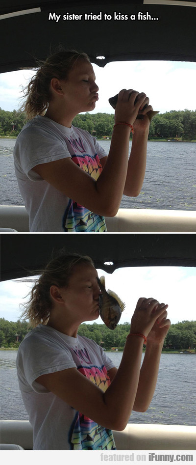 My Sister Tried To Kiss A Fish...