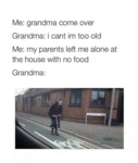 Me: Grandma Come Over...