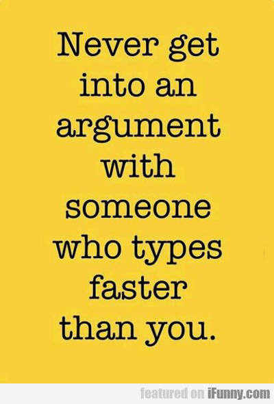 Never Get Into An Argument...