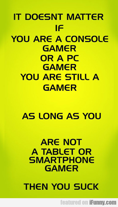 It Doesn't Matter If You Are A Console Gamer...