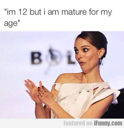 i'm 12 but i am mature for my age...