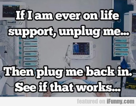 if i am ever on life support...