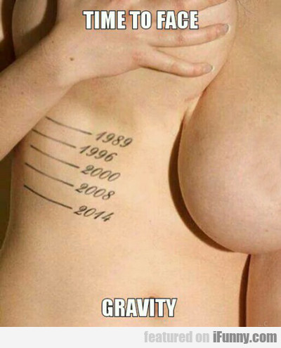 Time To Face Gravity...