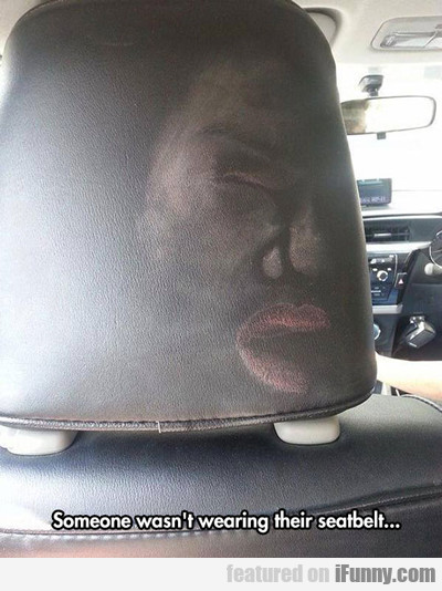 Someone Wasn't Wearing Their Seatbelt...