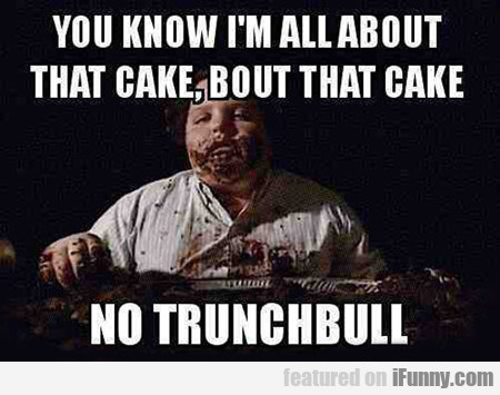 You Know I'm All About That Cake...