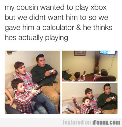 My Cousin Wanted To Play Xbox...