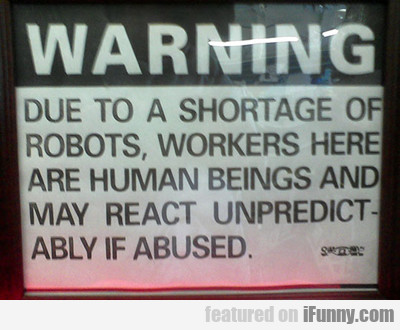 Warning, Due To A Shortage Of Robots...