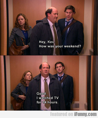 Hey, Kev, How Was Your Weekend?