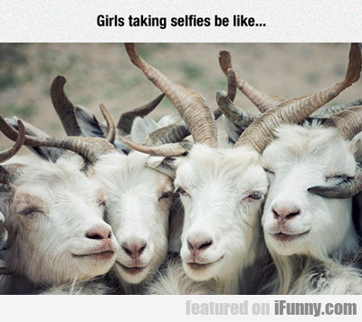 Girls Taking Selfies Be Like...