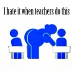 I Hate When Teachers Do This...