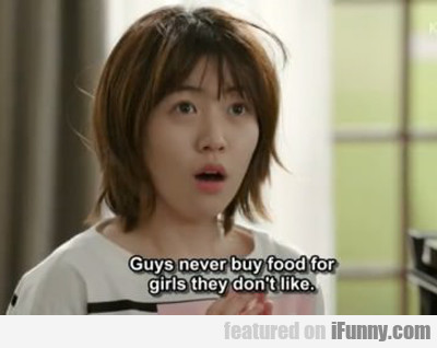 guys never buy food for girls they don't like...