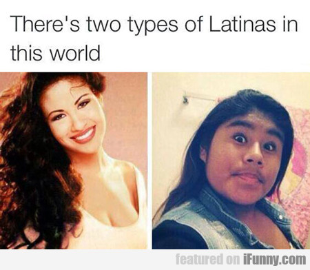 There's Two Types Of Latinas In The World...