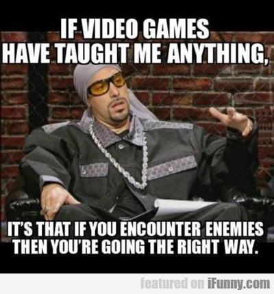 If Video Games Have Taught Me Anything...